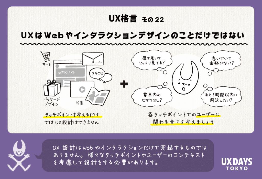 UX格言その22「UXはWebやインタラクションデザインのことだけではない」UX設計はWebやインタラクションだけで完結するものではありません。様々なタッチポイントやユーザーのコンテキストを考慮して設計をする必要があります。