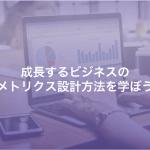 成長するビジネスのメトリクス設計方法を学ぼう