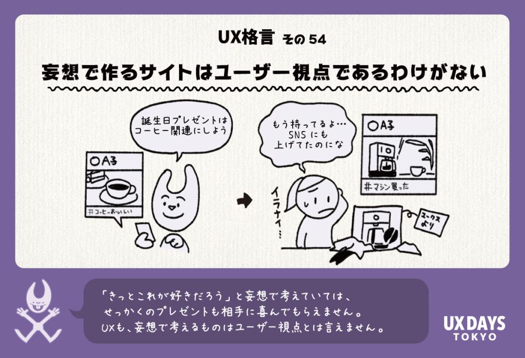 UX格言その54「妄想で作るサイトはユーザー視点であるわけがない」「きっとこれが好きだろう」と妄想で考えていては、せっかくのプレゼントも相手に喜んでもらえないかもしれません。UXでも同様に、妄想で考えるものはユーザー視点とは言えません。